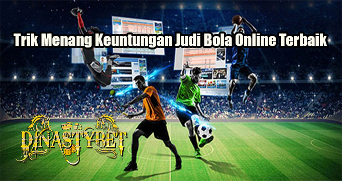 Trik Menang Keuntungan Judi Bola Online Terbaik